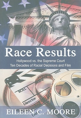 Race Results: Hollywood vs. the Supreme Court: Ten Decades of Racial Decisions and Film  by  Eileen C. Moore