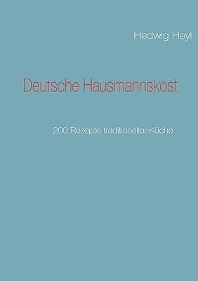 Deutsche Hausmannskost: 200 Rezepte traditioneller Küche  by  Hedwig Heyl