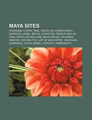 Maya Sites: Palenque, Cop N, Tikal, DOS Pilas, Xunantunich, Quirigu , Uxmal, Becan, Uaxactun, Takalik Abaj, El Chal, Motul de San  by  Books LLC