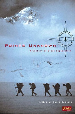 Points Unknown: A Century of Great Exploration David  Roberts