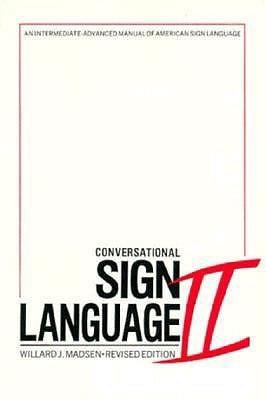 Conversational Sign Language II: An Intermediate Advanced Manual Willard J. Madsen