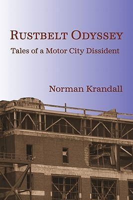 Rustbelt Odyssey: Tales of a Motor City Dissident  by  Norman Krandall