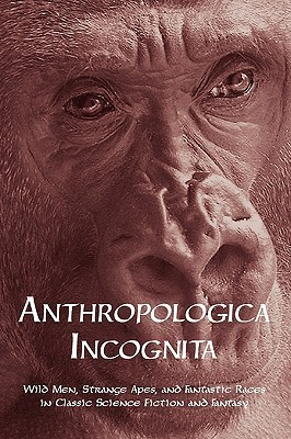 Anthropologica Incognita: Wild Men, Strange Apes, and Fantastic Races in Classic Science Fiction and Fantasy  by  Chad Arment