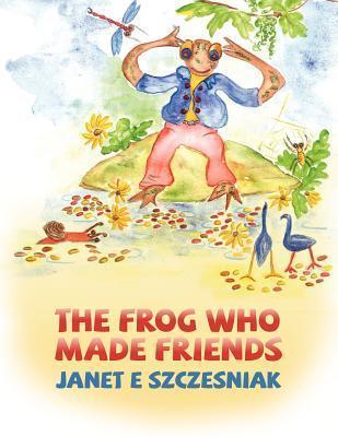 The Frog Who Made Friends  by  Janet E. Szczesniak