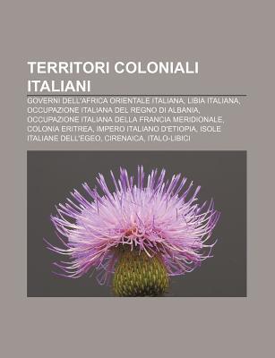 Territori Coloniali Italiani: Governi Dellafrica Orientale Italiana, Libia Italiana, Occupazione Italiana del Regno Di Albania  by  Source Wikipedia