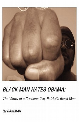 Black Man Hates Obama: The Views of a Conservative, Patriotic Black Man  by  Rainman Rainman