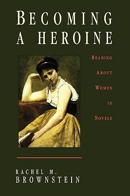 Becoming a Heroine: Reading about Women in Novels  by  Rachel M. Brownstein