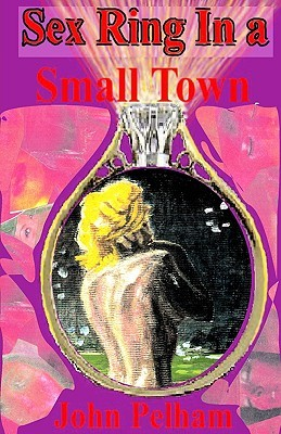 Sex Ring In A Small Town  by  John Pelham