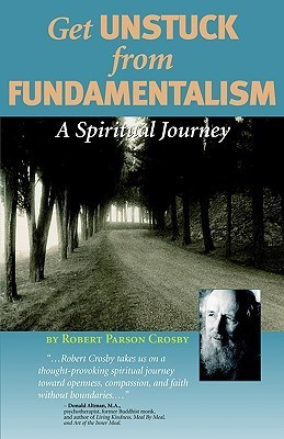 Get Unstuck from Fundamentalism - A Spiritual Journey  by  Robert P. Crosby
