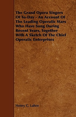 The Grand Opera Singers of To-Day - An Account of the Leading Operatic Stars Who Have Sung During Recent Years, Together with a Sketch of the Chief Op  by  Henry Lahee