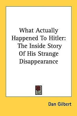 What Actually Happened to Hitler: The Inside Story of His Strange Disappearance  by  Dan Gilbert