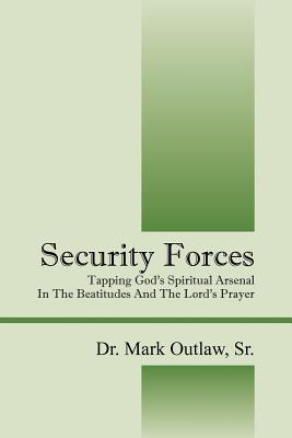 Security Forces: Tapping Gods Spiritual Arsenal in the Beatitudes and the Lords Prayer  by  Mark Outlaw Sr.