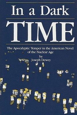 In a Dark Time: The Apocalyptic Temper in the American Novel of the Nuclear Age Joseph Dewey
