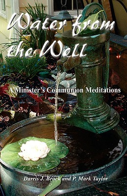 Water From The Well: A Ministers Communion Meditations Darris J. Brock