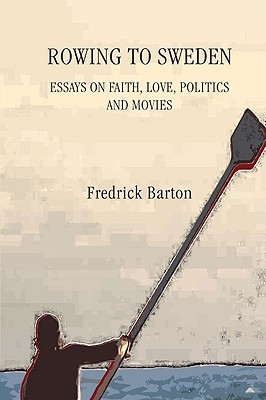 Rowing to Sweden: Essays on Faith, Love, Politics and Movies  by  Frederick Barton