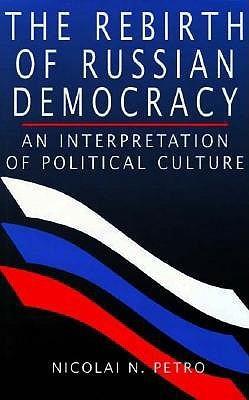 The Rebirth of Russian Democracy: An Interpretation of Political Culture Nicolai N. Petro