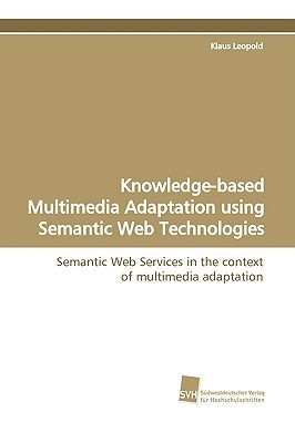 Knowledge-Based Multimedia Adaptation Using Semantic Web Technologies  by  Klaus Leopold