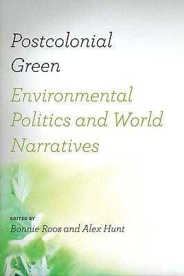 Postcolonial Green: Environmental Politics & World Narratives Bonnie Roos