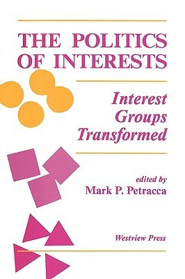 The Politics Of Interests: Interest Groups Transformed  by  Mark P. Petracca