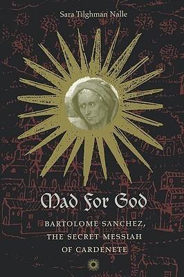 Mad for God: Bartolome Sanchez, the Secret Messiah of Cardenete  by  Sara Tilghman Nalle