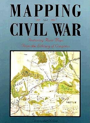 Mapping The Civil War: Featuring Rare Maps From The Library Of Congress  by  Christopher Nelson