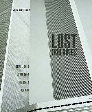 Lost Buildings: Demolished, Destroyed, Imagined, Reborn  by  Jonathan Glancey
