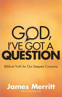 God, Ive Got a Question: Biblical Truth for Our Deepest Concerns  by  James Merritt