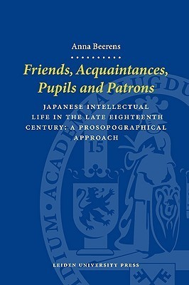Friends, Acquaintances, Pupils and Patrons: Japanese Intellectual Life in the Late Eighteenth Century - A Prosopographical Approach Anna Beerens