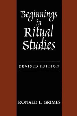 Beginnings in Ritual Studies, Revised Ed Ronald L. Grimes