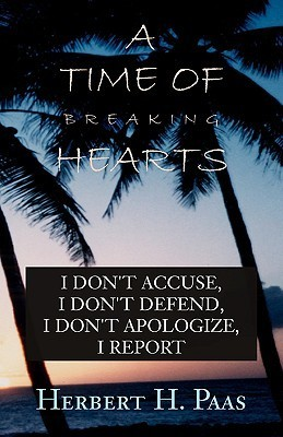 A Time of Breaking Hearts: I Dont Accuse, I Dont Defend, I Dont Apologize, I Report  by  Herbert H. Paas