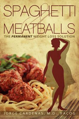 Spaghetti & Meatballs: The Permanent Weight Loss Solution Jorge Cardenas