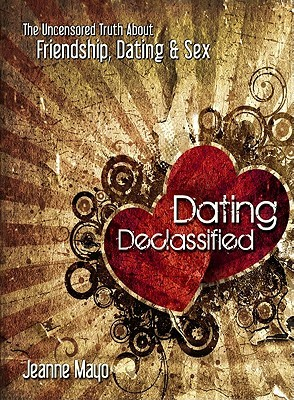 Dating Declassified: The Uncensored Truth about Dating, Friendship & Sex Jeanne Mayo