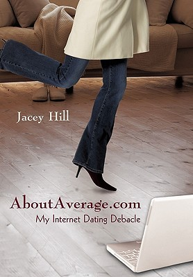 Aboutaverage.com: My Internet Dating Debacle  by  Hill Jacey Hill