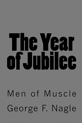 The Year of Jubilee: Men of Muscle George F. Nagle