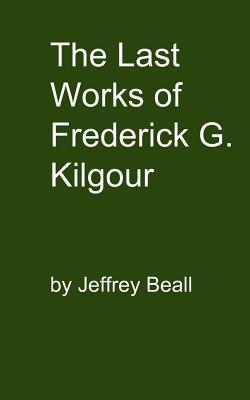 The Last Works of Frederick G. Kilgour Jeffrey Beall