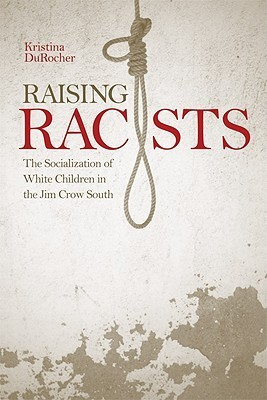 Raising Racists: The Socialization of White Children in the Jim Crow South Kristina DuRocher