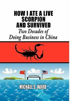 How I Ate a Live Scorpion and Survived: Two Decades of Doing Business in China  by  Michael S. Ward
