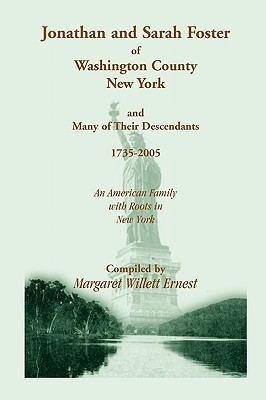 Jonathan and Sarah Foster of Washington County, New York, and Many of Their Descendants, 1735-2005. an American Family with Roots in New York  by  Margaret Willett Ernest