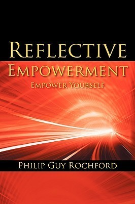 Reflective Empowerment: Empower Yourself  by  Philip Guy Rochford