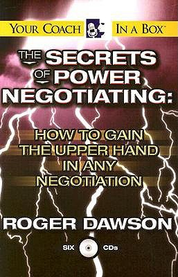 The Secrets of Power Negotiating: How to Gain the Upper Hand in Any Negotiation Roger Dawson