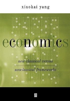 Economics: New Classical Versus Neoclassical Frameworks  by  Xiaokai Yang