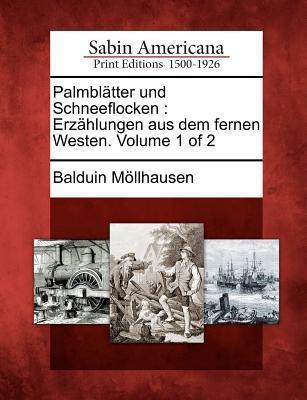 Palmbl Tter Und Schneeflocken: Erz Hlungen Aus Dem Fernen Westen. Volume 1 of 2 Balduin Möllhausen
