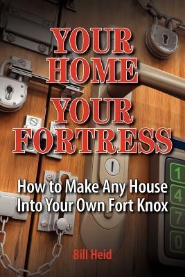 Your Home Your Fortress: How to Make Any House Into Your Own Fort Knox Bill Heid
