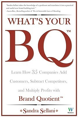 Whats Your BQ? Learn How 35 Companies Add Customers, Subtract Competitors, and Multiply Profits with Brand Quotient  by  Sandra Sellani