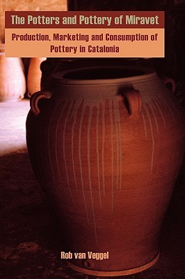 The Potters and Pottery of Miravet: Production, Marketing and Consumption of Pottery in Catalonia  by  Rob Van Veggel