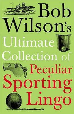 Bob Wilsons Ultimate Collection Of Peculiar Sporting Lingo Bob   Wilson