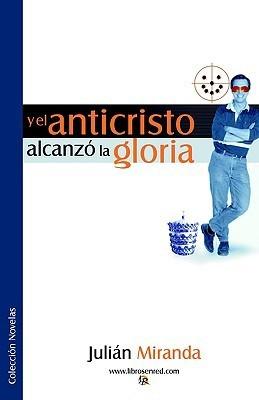Y El Anticristo Alcanzo La Gloria  by  Julian Miranda