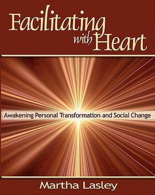 Facilitating with Heart: Awakening Personal Transformation and Social Change  by  Martha Lasley