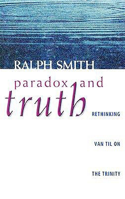 Paradox and Truth: Rethinking Van Til on the Trinity  by  Comparing Van Til, Plantinga, and Kuyper by Ralph Allan Smith