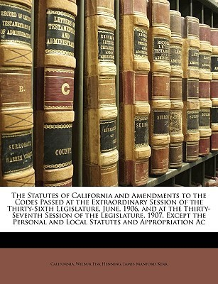 The Statutes of California and Amendments to the Codes Passed at the Extraordinary Session of the Thirty-Sixth Legislature, June, 1906, and at the Thirty-Seventh Session of the Legislature, 1907, Except the Personal and Local Statutes and Appropriation Ac  by  State of California